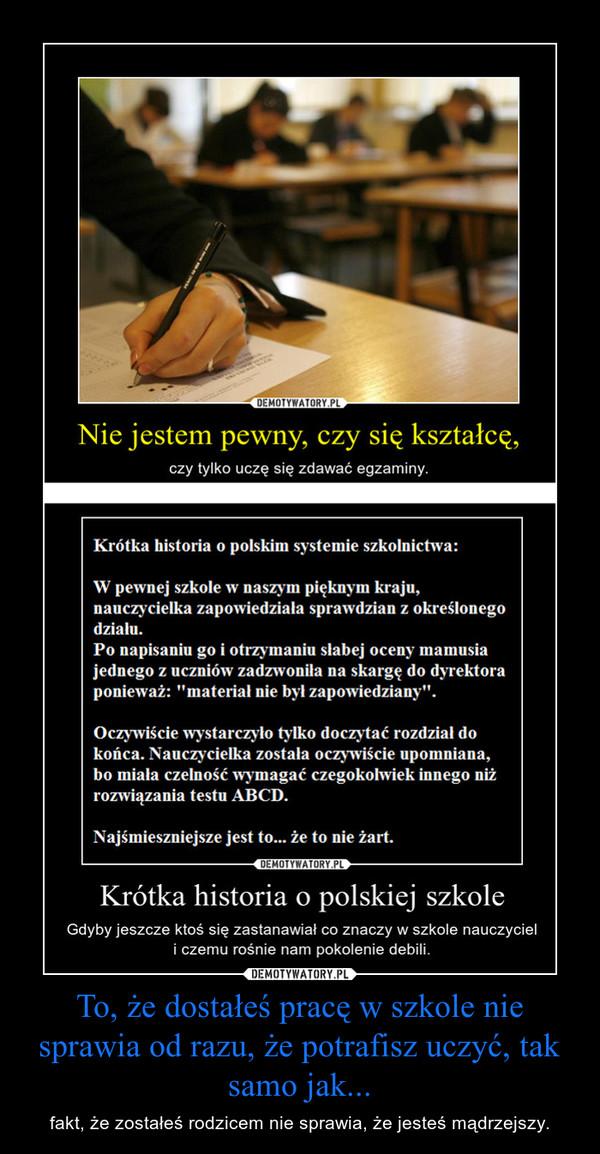 To, że dostałeś pracę w szkole nie sprawia od razu, że potrafisz uczyć, tak samo jak... – fakt, że zostałeś rodzicem nie sprawia, że jesteś mądrzejszy.