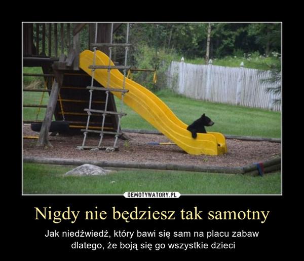 Nigdy nie będziesz tak samotny – Jak niedźwiedź, który bawi się sam na placu zabaw dlatego, że boją się go wszystkie dzieci
