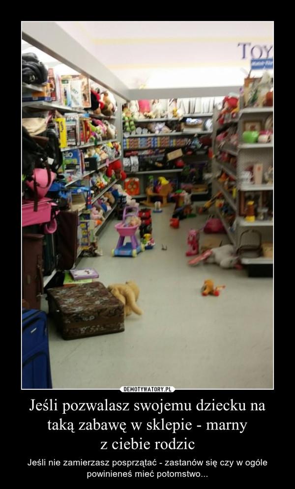 Jeśli pozwalasz swojemu dziecku na taką zabawę w sklepie - marnyz ciebie rodzic – Jeśli nie zamierzasz posprzątać - zastanów się czy w ogóle powinieneś mieć potomstwo...