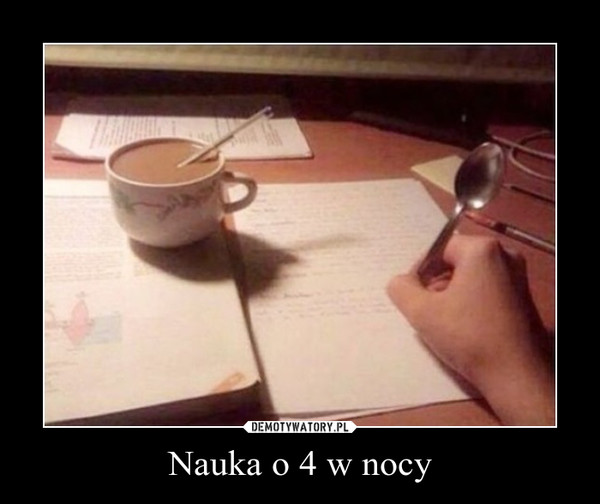 Nauka o 4 w nocy –