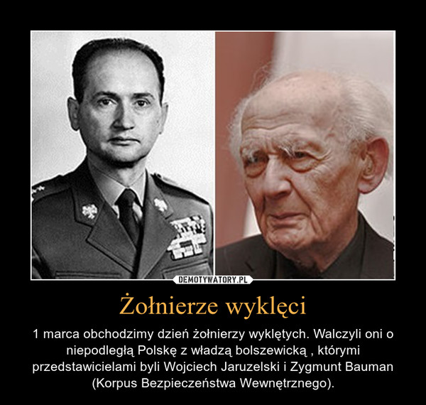 Żołnierze wyklęci – 1 marca obchodzimy dzień żołnierzy wyklętych. Walczyli oni o niepodległą Polskę z władzą bolszewicką , którymi przedstawicielami byli Wojciech Jaruzelski i Zygmunt Bauman (Korpus Bezpieczeństwa Wewnętrznego).