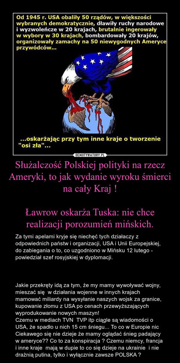 Służalczość Polskiej polityki na rzecz Ameryki, to jak wydanie wyroku śmierci na cały Kraj !Ławrow oskarża Tuska: nie chce realizacji porozumień mińskich. – Za tymi apelami kryje się niechęć tych działaczy z odpowiednich państw i organizacji, USA i Unii Europejskiej, do zabiegania o to, co uzgodniono w Mińsku 12 lutego - powiedział szef rosyjskiej w dyplomacji.Jakie przekręty idą za tym, że my mamy wywoływać wojny, mieszać się  w działania wojenne w innych krajach  marnować miliardy na wysyłanie naszych wojsk za granice, kupowanie złomu z USA po cenach przewyższających wyprodukowanie nowych maszyn!Czemu w mediach TVN  TVP itp ciągle są wiadomości o USA, że spadło u nich 15 cm śniegu... To co w Europie nic Ciekawego się nie dzieje że mamy oglądać śnieg padający  w ameryce?? Co to za konspiracja ? Czemu niemcy, francja i inne kraje  mają w dupie to co się dzieje na ukrainie  i nie drażnią putina, tylko i wyłącznie zawsze POLSKA ?