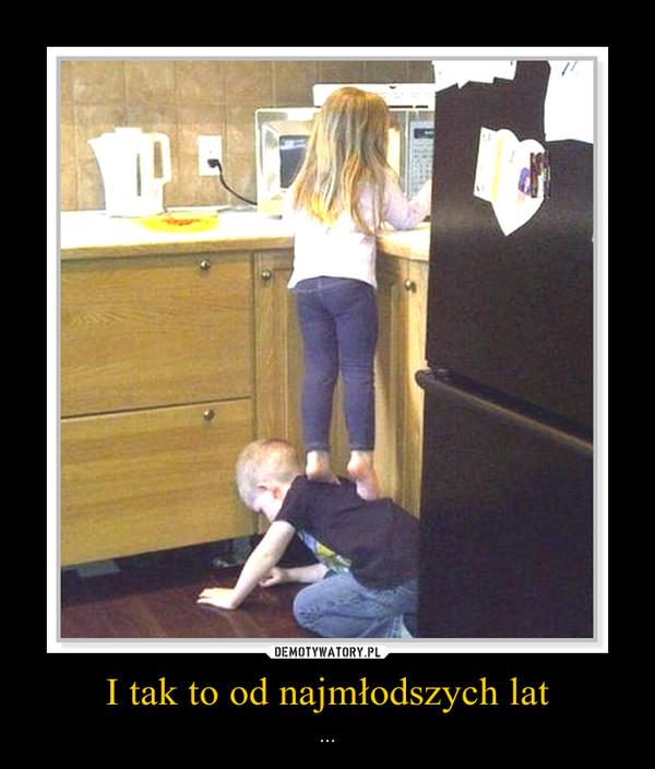I tak to od najmłodszych lat – ...
