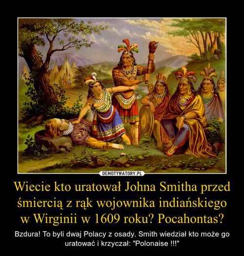 Wiecie kto uratował Johna Smitha przed śmiercią z rąk wojownika indiańskiego w Wirginii w 1609 roku? Pocahontas?