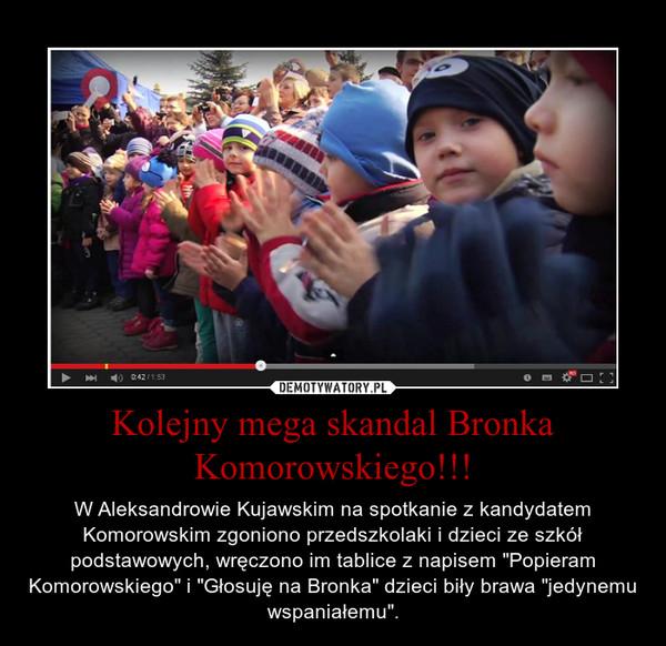 """Kolejny mega skandal Bronka Komorowskiego!!! – W Aleksandrowie Kujawskim na spotkanie z kandydatem Komorowskim zgoniono przedszkolaki i dzieci ze szkół podstawowych, wręczono im tablice z napisem """"Popieram Komorowskiego"""" i """"Głosuję na Bronka"""" dzieci biły brawa """"jedynemu wspaniałemu""""."""