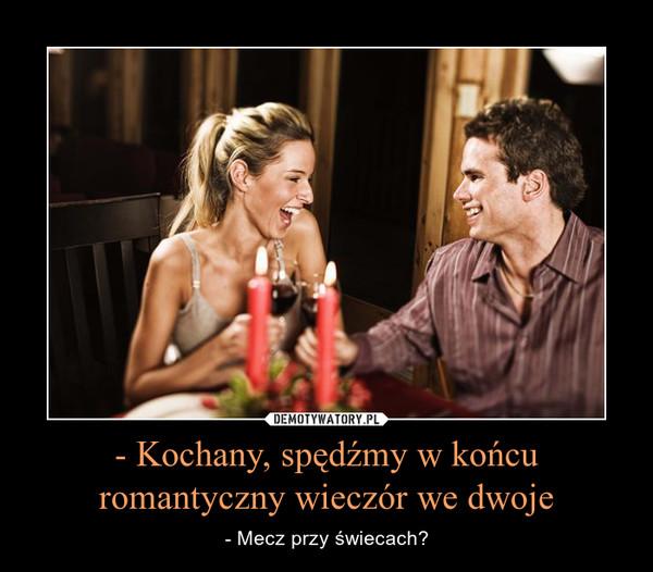 - Kochany, spędźmy w końcu romantyczny wieczór we dwoje – - Mecz przy świecach?