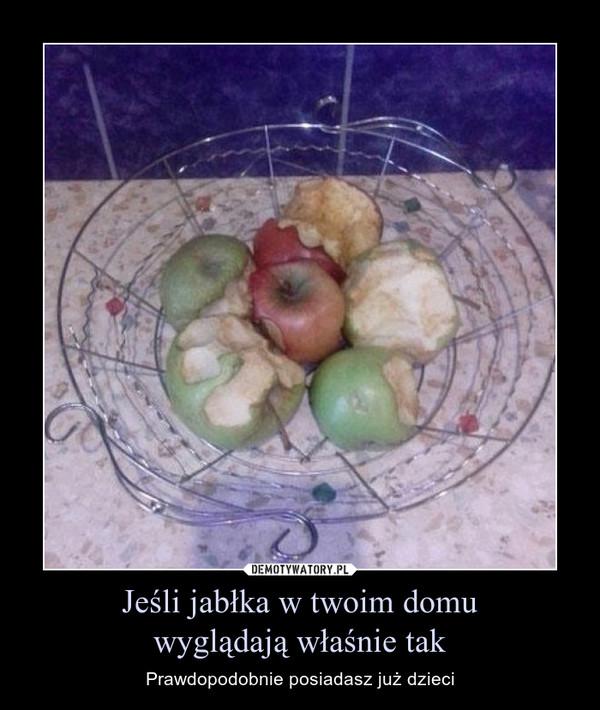 Jeśli jabłka w twoim domuwyglądają właśnie tak – Prawdopodobnie posiadasz już dzieci
