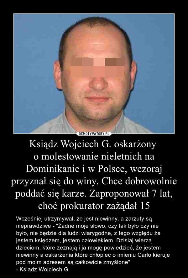"""Ksiądz Wojciech G. oskarżony o molestowanie nieletnich na Dominikanie i w Polsce, wczoraj przyznał się do winy. Chce dobrowolnie poddać się karze. Zaproponował 7 lat, choć prokurator zażądał 15 – Wcześniej utrzymywał, że jest niewinny, a zarzuty są nieprawdziwe - """"Żadne moje słowo, czy tak było czy nie było, nie będzie dla ludzi wiarygodne, z tego względu że jestem księdzem, jestem człowiekiem. Dzisiaj wierzą dzieciom, które zeznają i ja mogę powiedzieć, że jestem niewinny a oskarżenia które chłopiec o imieniu Carlo kieruje pod moim adresem są całkowicie zmyślone"""" - Ksiądz Wojciech G."""