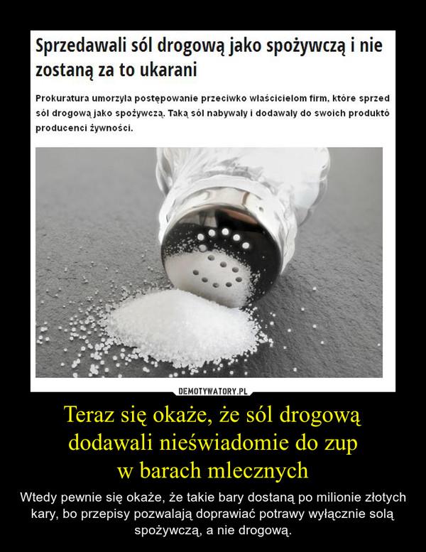 Teraz się okaże, że sól drogowądodawali nieświadomie do zupw barach mlecznych – Wtedy pewnie się okaże, że takie bary dostaną po milionie złotych kary, bo przepisy pozwalają doprawiać potrawy wyłącznie solą spożywczą, a nie drogową.