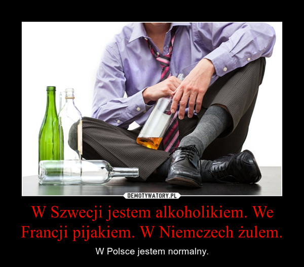 W Szwecji jestem alkoholikiem. We Francji pijakiem. W Niemczech żulem. – W Polsce jestem normalny.