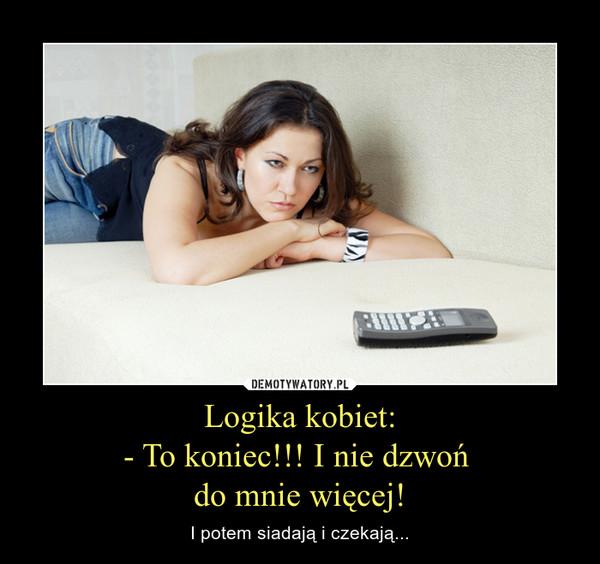 Logika kobiet:- To koniec!!! I nie dzwoń do mnie więcej! – I potem siadają i czekają...