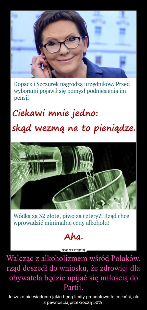 Walcząc z alkoholizmem wśród Polaków, rząd doszedł do wniosku, że zdrowiej dla obywatela będzie upijać się miłością do Partii. – Jeszcze nie wiadomo jakie będą limity procentowe tej miłości, ale z pewnością przekroczą 50%.