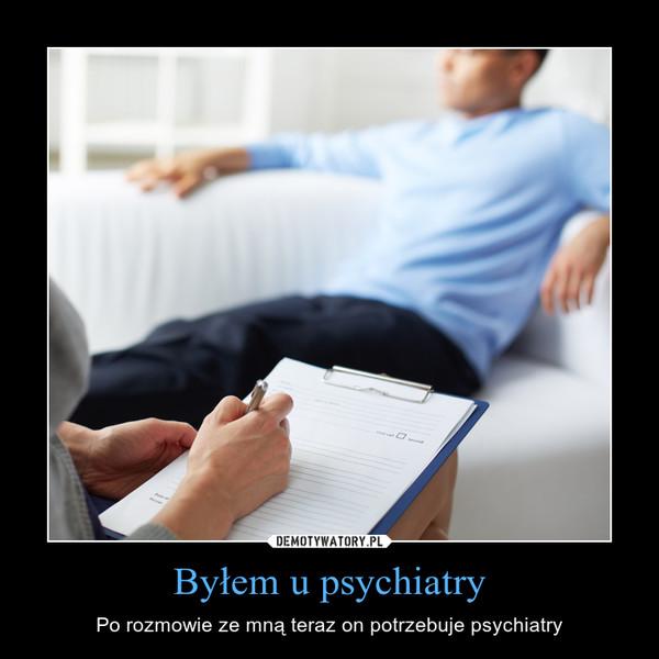 Byłem u psychiatry – Po rozmowie ze mną teraz on potrzebuje psychiatry