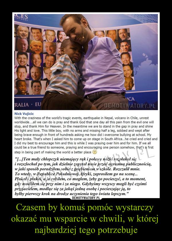 Czasem by komuś pomóc wystarczy okazać mu wsparcie w chwili, w której najbardziej tego potrzebuje –  Ten mały chłopczyk niemający rąk i połowy nóżki rozpłakał się i rozszlochał po tym, jak dzielnie zapytał mnie przed ogromną publicznością, w jaki sposób poradziłem sobie z gnębieniem w szkole. Rozczulił mnie. To wtedy, w Republice Południowej Afryki, zaprosiłem go na scenę... Płakał i płakał, a ja robiłem, co mogłem, żeby go pocieszyć, a to moment, gdy modliłem się przy nim i za niego. Gdybyśmy wszyscy mogli być czyimś przyjacielem, modląc się za jakąś jedną osobę i pocieszając ją, to byłby pierwszy krok na drodze uczynienia tego świata lepszym.