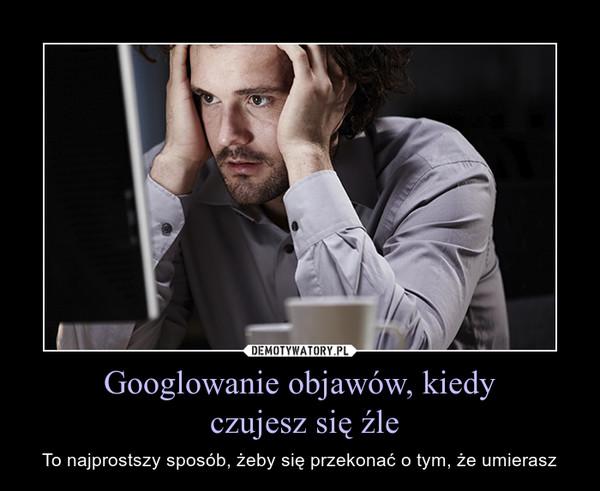 Googlowanie objawów, kiedy czujesz się źle – To najprostszy sposób, żeby się przekonać o tym, że umierasz