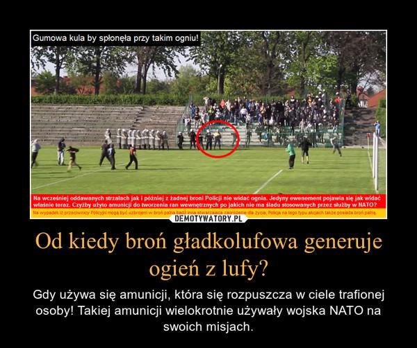 Od kiedy broń gładkolufowa generuje ogień z lufy? – Gdy używa się amunicji, która się rozpuszcza w ciele trafionej osoby! Takiej amunicji wielokrotnie używały wojska NATO na swoich misjach.
