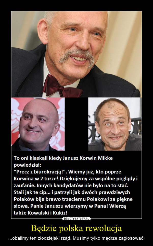 Będzie polska rewolucja – ...obalimy ten złodziejski rząd. Musimy tylko mądrze zagłosować!