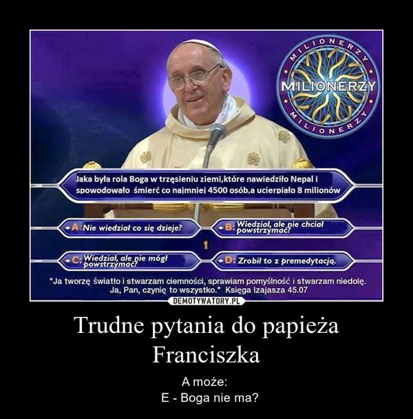 Trudne pytania do papieża Franciszka – A może:   E - Boga nie ma?