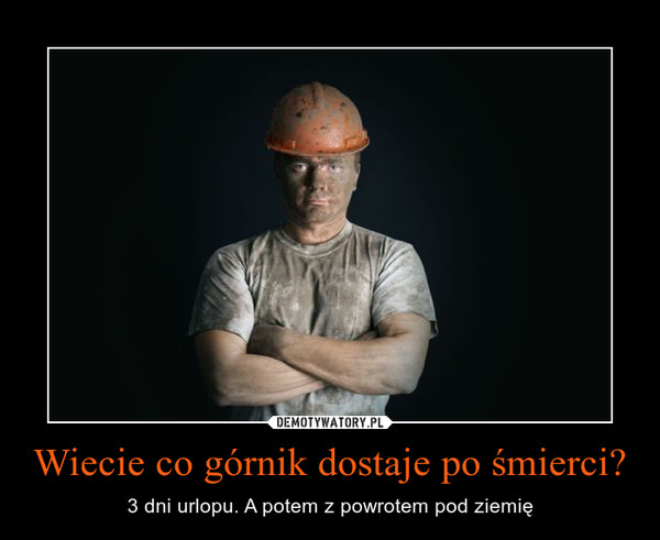 Wiecie co górnik dostaje po śmierci? – 3 dni urlopu. A potem z powrotem pod ziemię