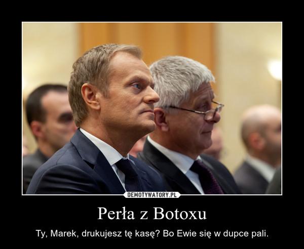 Perła z Botoxu – Ty, Marek, drukujesz tę kasę? Bo Ewie się w dupce pali.