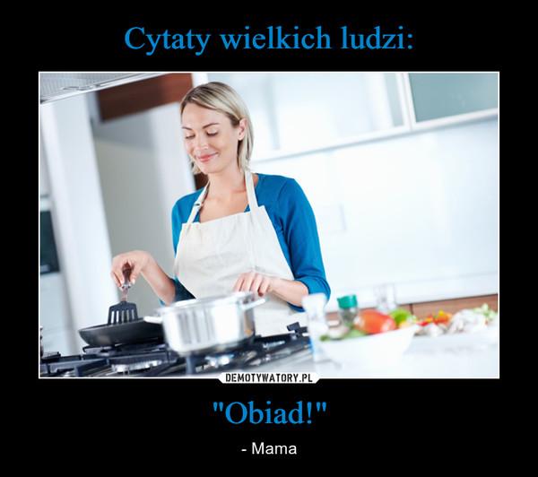 """""""Obiad!"""" – - Mama"""