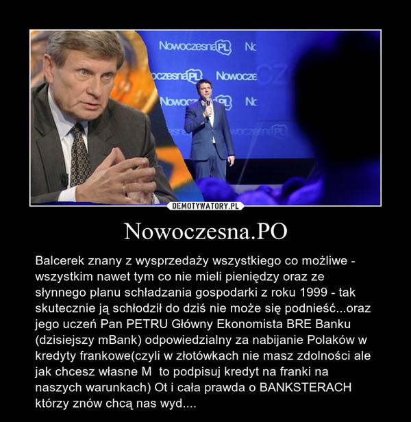 Nowoczesna.PO – Balcerek znany z wysprzedaży wszystkiego co możliwe - wszystkim nawet tym co nie mieli pieniędzy oraz ze słynnego planu schładzania gospodarki z roku 1999 - tak skutecznie ją schłodził do dziś nie może się podnieść...oraz jego uczeń Pan PETRU Główny Ekonomista BRE Banku (dzisiejszy mBank) odpowiedzialny za nabijanie Polaków w kredyty frankowe(czyli w złotówkach nie masz zdolności ale jak chcesz własne M  to podpisuj kredyt na franki na naszych warunkach) Ot i cała prawda o BANKSTERACH którzy znów chcą nas wyd....