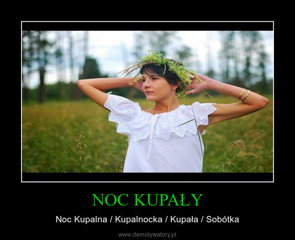 NOC KUPAŁY – Noc Kupalna / Kupalnocka / Kupała / Sobótka