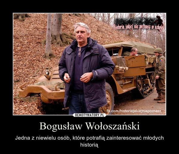 Bogusław Wołoszański – Jedna z niewielu osób, które potrafią zainteresować młodych historią