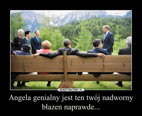Angela genialny jest ten twój nadworny błazen naprawde... –