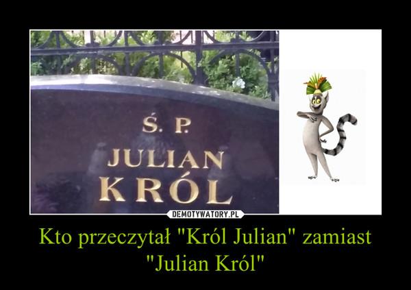 """Kto przeczytał """"Król Julian"""" zamiast """"Julian Król"""" –"""