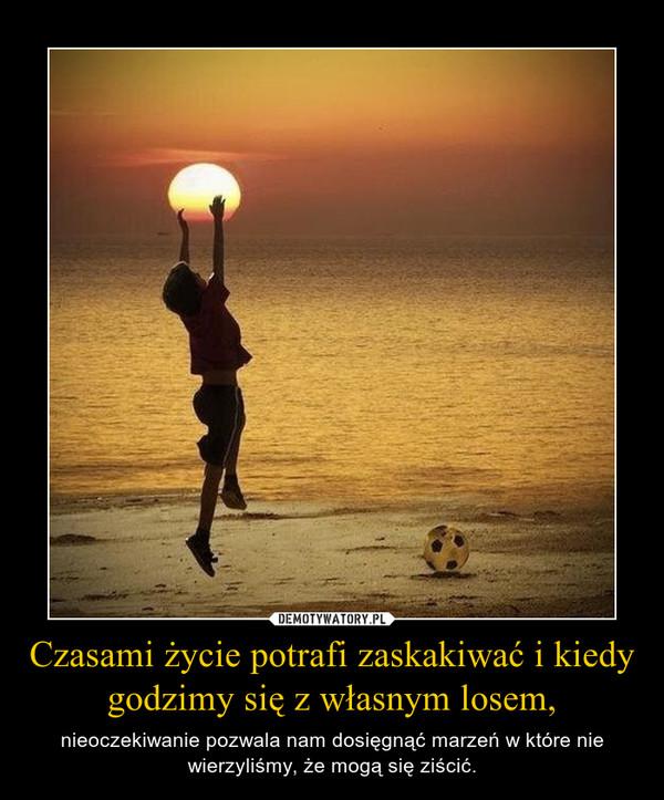 Czasami życie potrafi zaskakiwać i kiedy godzimy się z własnym losem, – nieoczekiwanie pozwala nam dosięgnąć marzeń w które nie wierzyliśmy, że mogą się ziścić.
