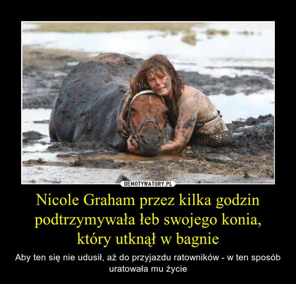Nicole Graham przez kilka godzin podtrzymywała łeb swojego konia,który utknął w bagnie – Aby ten się nie udusił, aż do przyjazdu ratowników - w ten sposób uratowała mu życie