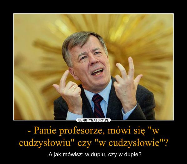 """- Panie profesorze, mówi się """"w cudzysłowiu"""" czy """"w cudzysłowie""""? – - A jak mówisz: w dupiu, czy w dupie?"""