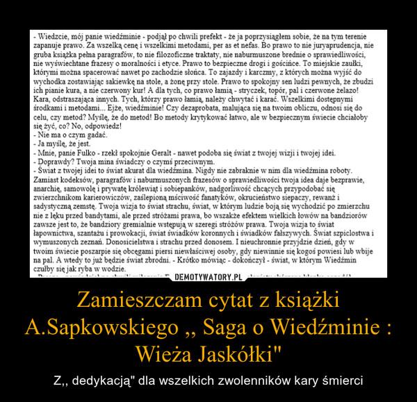 """Zamieszczam cytat z książki A.Sapkowskiego ,, Saga o Wiedźminie : Wieża Jaskółki"""" – Z,, dedykacją"""" dla wszelkich zwolenników kary śmierci"""