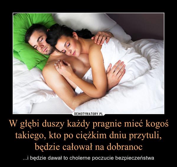 W głębi duszy każdy pragnie mieć kogoś takiego, kto po ciężkim dniu przytuli, będzie całował na dobranoc – ...i będzie dawał to cholerne poczucie bezpieczeństwa