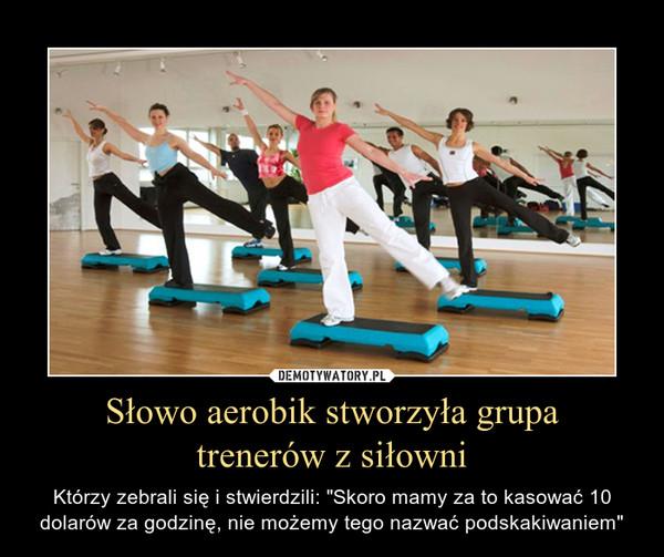 """Słowo aerobik stworzyła grupatrenerów z siłowni – Którzy zebrali się i stwierdzili: """"Skoro mamy za to kasować 10 dolarów za godzinę, nie możemy tego nazwać podskakiwaniem"""""""