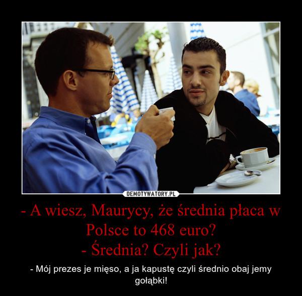 - A wiesz, Maurycy, że średnia płaca w Polsce to 468 euro?- Średnia? Czyli jak? – - Mój prezes je mięso, a ja kapustę czyli średnio obaj jemy gołąbki!