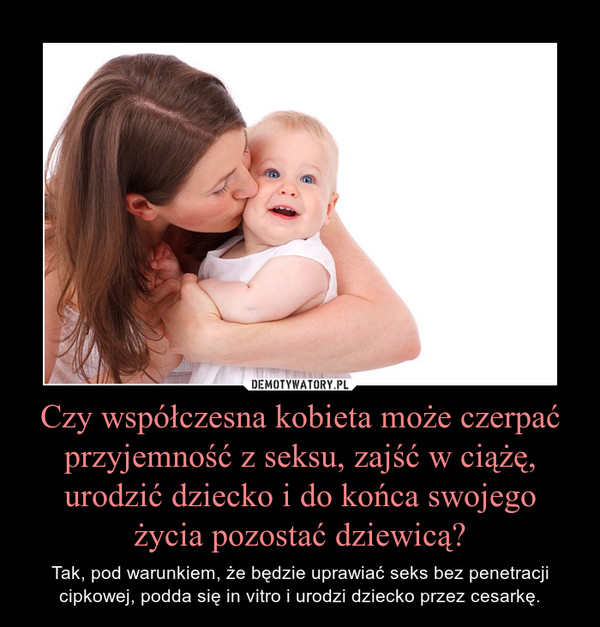 Czy współczesna kobieta może czerpać przyjemność z seksu, zajść w ciążę, urodzić dziecko i do końca swojego życia pozostać dziewicą? – Tak, pod warunkiem, że będzie uprawiać seks bez penetracji cipkowej, podda się in vitro i urodzi dziecko przez cesarkę.