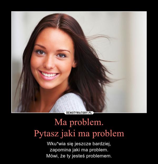 Ma problem.Pytasz jaki ma problem – Wku*wia się jeszcze bardziej,zapomina jaki ma problem.Mówi, że ty jesteś problemem.