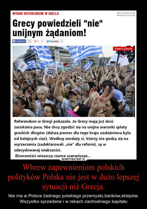 Wbrew zapewnieniom polskich polityków Polska nie jest w dużo lepszej sytuacji niż Grecja. – Nie ma w Polsce żadnego polskiego przemysłu,banków,sklepów.Wszystko sprzedane i w rekach zachodniego kapitału
