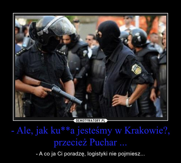 - Ale, jak ku**a jesteśmy w Krakowie?, przecież Puchar ... – - A co ja Ci poradzę, logistyki nie pojmiesz...