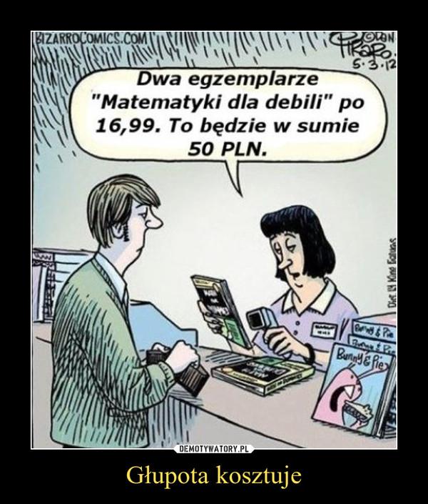 Głupota kosztuje –  Dwa egzemplarze matematyki dla debili po 16,99. To będzie w sumie 50 PLN