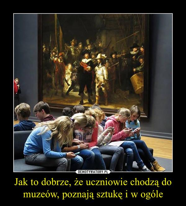 Jak to dobrze, że uczniowie chodzą do muzeów, poznają sztukę i w ogóle –