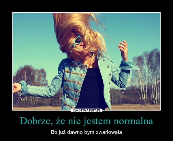 Dobrze, że nie jestem normalna – Bo już dawno bym zwariowała