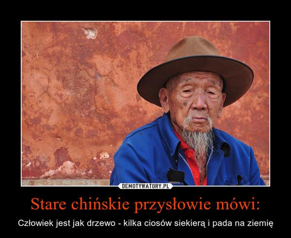 Stare chińskie przysłowie mówi: – Człowiek jest jak drzewo - kilka ciosów siekierą i pada na ziemię