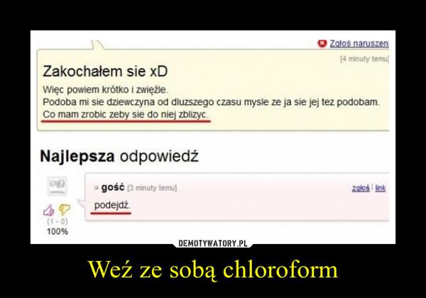 Weź ze sobą chloroform –