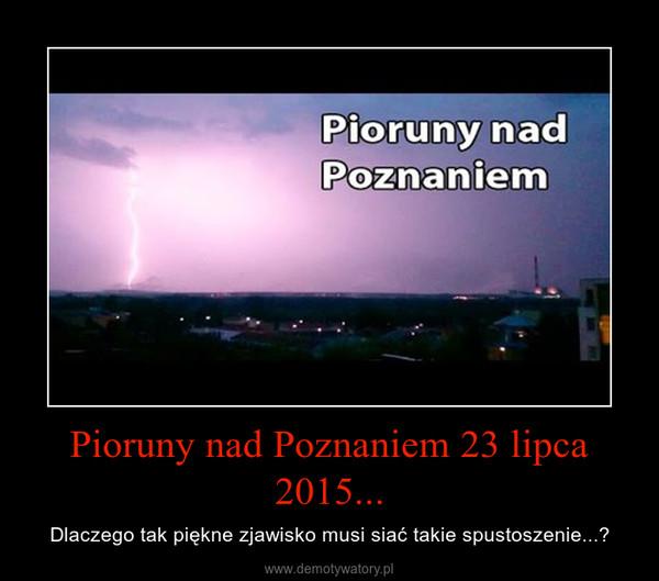 Pioruny nad Poznaniem 23 lipca 2015... – Dlaczego tak piękne zjawisko musi siać takie spustoszenie...?