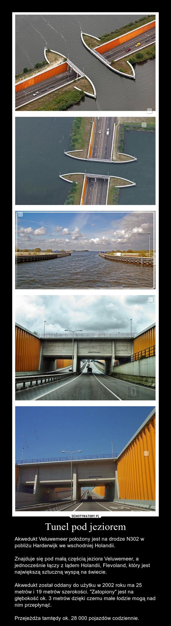 """Tunel pod jeziorem – Akwedukt Veluwemeer położony jest na drodze N302 w pobliżu Harderwijk we wschodniej Holandii.Znajduje się pod małą częścią jeziora Veluwemeer, a jednocześnie łączy z lądem Holandii, Flevoland, który jest największą sztuczną wyspą na świecie.Akwedukt został oddany do użytku w 2002 roku ma 25 metrów i 19 metrów szerokości. """"Zatopiony"""" jest na głębokość ok. 3 metrów dzięki czemu małe łodzie mogą nad nim przepłynąć.Przejeżdża tamtędy ok. 28 000 pojazdów codziennie."""