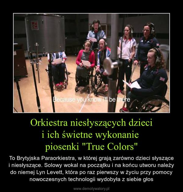 """Orkiestra niesłyszących dziecii ich świetne wykonanie piosenki """"True Colors"""" – To Brytyjska Paraorkiestra, w której grają zarówno dzieci słyszące i niesłyszące. Solowy wokal na początku i na końcu utworu należy do niemej Lyn Levett, która po raz pierwszy w życiu przy pomocy nowoczesnych technologii wydobyła z siebie głos"""