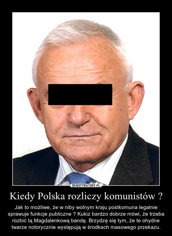 Kiedy Polska rozliczy komunistów ? – Jak to możliwe, że w niby wolnym kraju postkomuna legalnie sprawuje funkcje publiczne ? Kukiz bardzo dobrze mówi, że trzeba rozbić tą Magdalenkową bandę. Brzydzę się tym, że te ohydne twarze notorycznie występują w środkach masowego przekazu.